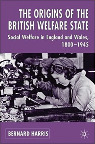 The Origins of the British Welfare State: Society, State and Social Welfare in England and Wales 1800-1945