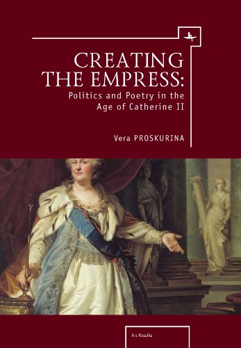 Creating the Empress: Politics and Poetry in the Age of Catherine II (Ars Rossica) by Proskurina Vera Proskurina V Iu