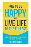 How to Be Happy and Live Life to the Fullest: A Guide to Reaching Your  Full Potential