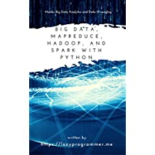 Big Data, MapReduce, Hadoop, and Spark with Python: Master Big Data Analytics and Data Wrangling with MapReduce Fundamentals using Hadoop, Spark, and Python