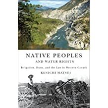 Native Peoples and Water Rights: Irrigation, Dams, and the Law in Western Canada (McGill-Queen's Native and Northern Series)