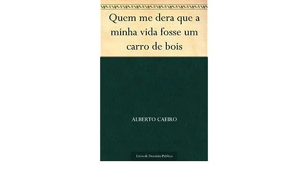 Amazon.com: Quem me dera que a minha vida fosse um carro de bois (Portuguese Edition) eBook: Alberto Caeiro: Kindle Store