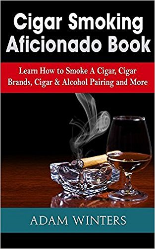 Cigar Smoking Aficionado Book: Learn How to Smoke A Cigar, Cigar Brands, Cigar & Alcohol Pairing and More