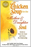 Chicken Soup for the Mother and Daughter Soul: Stories to Warm the Heart and Honor The Relationship (Chicken Soup for the Soul)