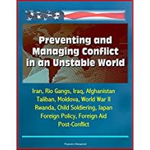 Preventing and Managing Conflict in an Unstable World - Iran, Rio Gangs, Iraq, Afghanistan, Taliban, Moldova, World War II, Rwanda, Child Soldiering, Japan Foreign Policy, Foreign Aid, Post-Conflict