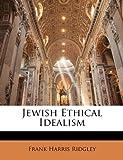 Jewish Ethical Idealism, Frank Harris Ridgley, 1146822774