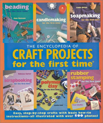The Encyclopedia of Craft Projects for the first time®: Easy, Step-by-Step Crafts with Basic How-to Instructions--All Illustrated with Over 500 Photos