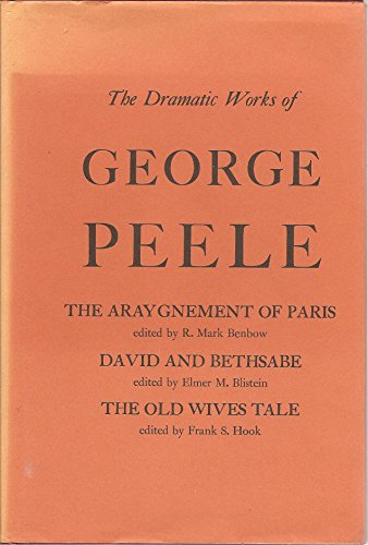 Dramatic Works of George Peele: The Arraignment of Paris / David and Bethsabe / The Old Wives Tale (Life and Works of George Peele, Vol. 3)