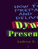 How to Prepare and Deliver : Dynamic Presentations, Schwartz, Andrew E., 1570251673