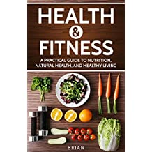 Health and Fitness: A Practical Guide to Nutrition, Natural Health, and Healthy Living