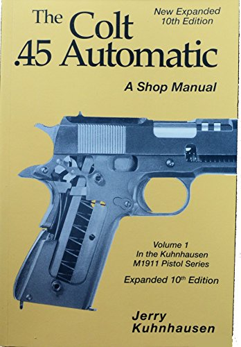 (The .45 Automatic - NEW Expanded 10th Edition Volume 1 Jerry Kuhnhausen (Shop Manual Series, Volume 1 10th Edition))