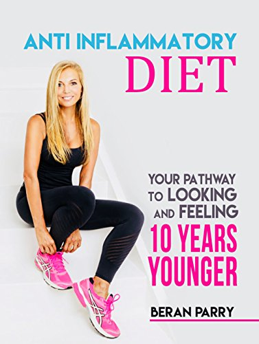 Anti-Inflammatory Diet: Your Pathway to Looking and Feeling 10 Years Younger: Ideal Paleo Diet Success, Best Ketogenic Weight Loss System, Excellent Anti Ageing Lifestyle! cover