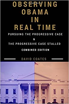 Observing Obama in Real Time: Combined Edition: PURSUING THE PROGRESSIVE CASE and THE PROGRESSIVE CASE STALLED (Volume 3)