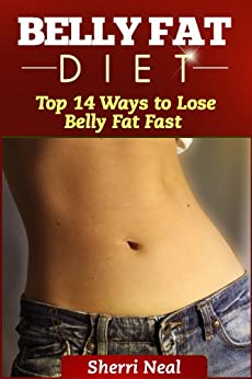 Belly Fat Diet:  Top 14 Ways to Lose Belly Fat Fast by [Neal, Sherri]