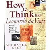 How To Think Like Leonardo Da Vinci: Seven Steps to Genius Every Day by Michael J. Gelb