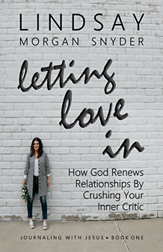 Letting Love In: How God Renews Relationships by Crushing Your Inner Critic (Journaling with Jesus Book 1) (English Edition)