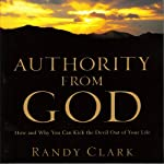 Authority from God: How and Why You Can Kick the Devil Out of Your Life | Randy Clark