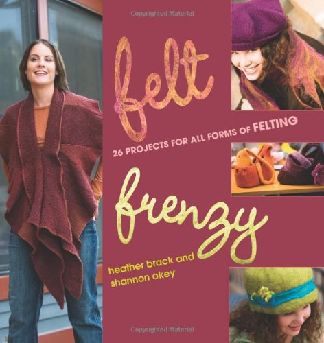 Felt Frenzy: 26 Projects for All Forms of Felting (Interweave Felt)
