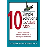 10 Simple Solutions to Adult ADD (How to Overcome Chronic Distraction and Accomplish Your Goals)