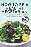 How to Be a Healthy Vegetarian: Complete Nutrition Guide & Recipe Book