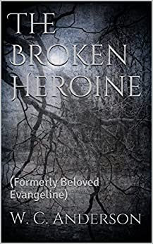 The Broken Heroine: (Formerly Beloved Evangeline) (The Broken Heroine Trilogy Book 1) by [Anderson, W. C.]