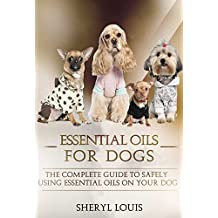 Essential Oils for Dogs: The Complete Guide to Safely Using Essential Oils on Your Dog (Essential Oils, Aromatherapy, Essential Oils for Dogs, Dog Care, Remedies, Essential Oils for Pets)