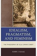 Idealism, Pragmatism, and Feminism: the Philosophy of Ella Lyman Cabot Kindle Edition