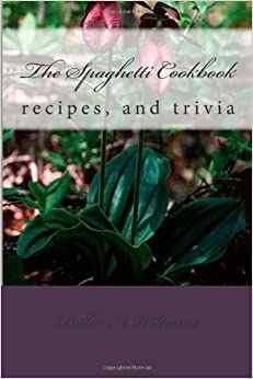 The Spaghetti Cookbook: recipes, and trivia: Volume 1