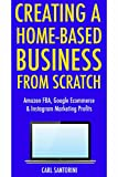 Creating a Home-Based Business from Scratch (3 Business Ideas Inside!): Amazon FBA, Google Ecommerce & Instagram Marketing Profits