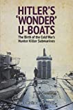 Hitler's 'Wonder' U-Boats: The Birth of the Cold War's Hunter-Killer Submarines