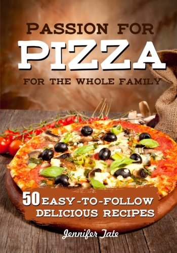 Passion for Pizza: 50 Easy-to-Follow Delicious Recipes for the Whole Family (Tasty and Healthy) (Volume 4)