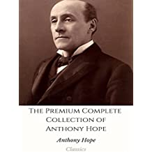 The Premium Complete Collection of Anthony Hope: (Huge Collection Including Quisante, The Great Miss Driver, The Heart of Princess Osra, The King's Mirror, ... of Zenda, The Secret of the Tower, And More)