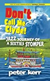 Don't Call Me Clyde: Jazz Journey of a Sixties Stomper
