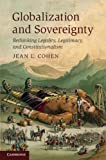 Globalization and Sovereignty : Rethinking Legality, Legitimacy and Constitutionalism, Cohen, Jean L., 0521765854