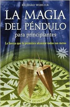 La Magia Del Péndulo Para Principiantes: La Fuerza Que Le Permitira Alcanzar Todas Sus Metas por Richard Webster