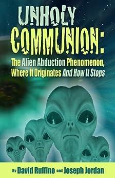 Unholy Communion: The Alien Abduction Phenomenon Where It Originates And How It Stops (English Edition) de [Ruffino, David, Jordan, Joseph]