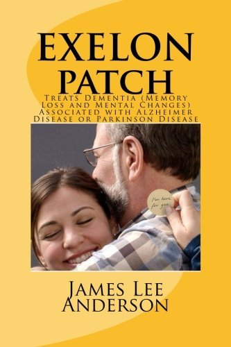 Exelon Patch  Treats Dementia  Memory Loss And Mental Changes  Associated With Alzheimer Disease Or Parkinson Disease By James Lee Anderson  2015 05 26