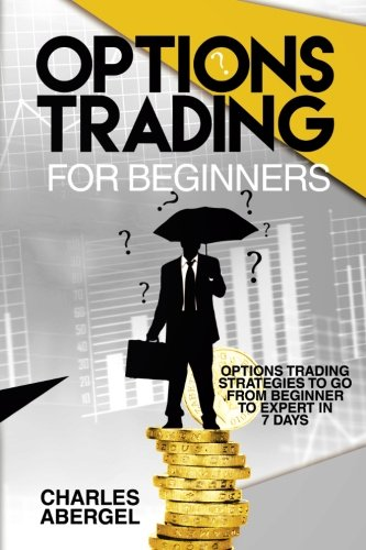 Options Trading for Beginners: Options Trading Strategies To Go From Beginner To Expert in 7 Days