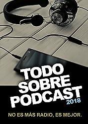 Todo Sobre Podcast 2018: No es más radio, es mejor (Spanish Edition)