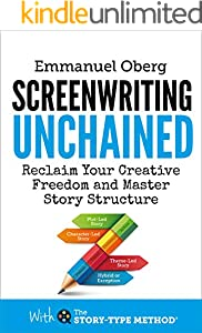 Screenwriting Unchained: Reclaim Your Creative Freedom and Master Story Structure (With The Story-Type Method Book 1)
