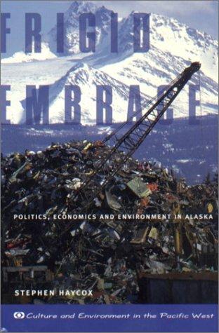 Frigid Embrace: Politics, Economics, and Environment in Alaska