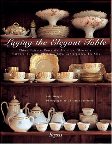 Laying the Elegant Table: China, Faience, Porcelain, Majolica, Glassware, Flatware, Tureens, Platters, Trays, Centerpieces, Tea Sets ()