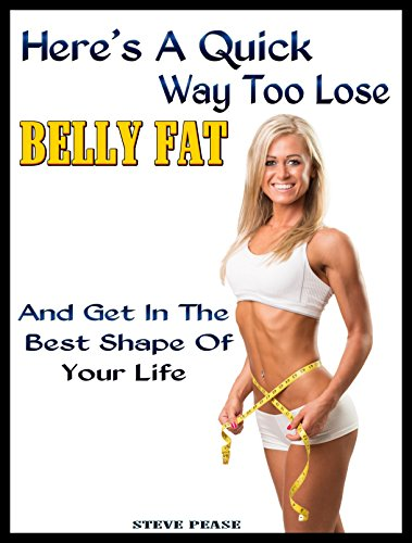 Here's a quick way to loose bellyfat: And get in the best shape of your life by [Pease, Steve]