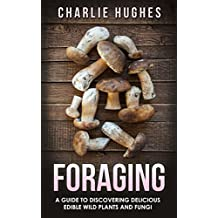 Foraging: A Guide to Discovering Delicious Edible Wild Plants and Fungi (Foraging, Wild Edible Plants, Edible Fungi, Herbs, Book 1)