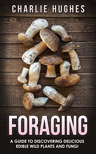 Foraging: A Guide to Discovering Delicious Edible Wild Plants and Fungi (Foraging, Wild Edible Plants, Edible Fungi, Herbs, Book 1) by [Hughes, Charlie]