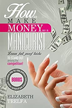 How To Make Money As A Manicurist: Learn fail proof tricks to stand out among the competition! by [Trelfa, Elizabeth]