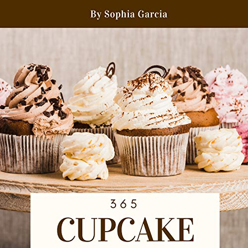 Cupcake 365: Enjoy 365 Days With Amazing Cupcake Recipes In Your Own Cupcake Cookbook! (Easy Cupcake Recipes Book, Cupcake Recipe Book For Kids, Mini Cupcake Cookbook, Cupcake Making Book) [Book 1] by Sophia Garcia