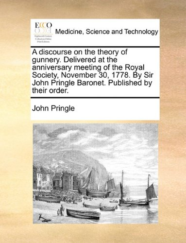 Download A discourse on the theory of gunnery. Delivered at the anniversary meeting of the Royal Society, November 30, 1778. By Sir John Pringle Baronet. Published by their order. pdf epub