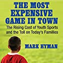The Most Expensive Game in Town: The Rising Cost of Youth Sports and the Toll on Today's Families Audiobook by Mark Hyman Narrated by Mike Chamberlain