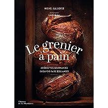 Grenier à pain (Le): 60 recettes gourmandes du savoir-faire boulanger